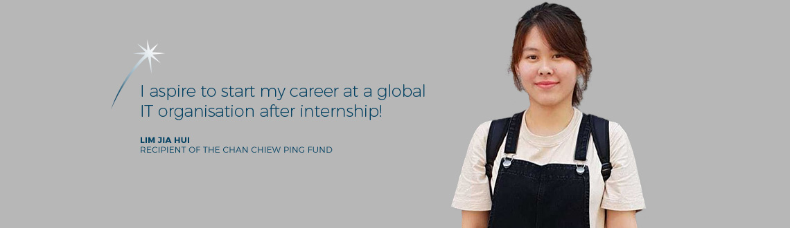 I aspire to start my career at a global IT organisation after internship! - Lim Jia Hui, recipient of The Chan Chiew Ping Fund