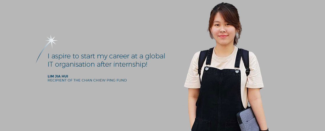 I aspire to start my career at a global IT organisation after internship. - Lim Jia Hui, recipient of the Chan Chiew Ping Fund