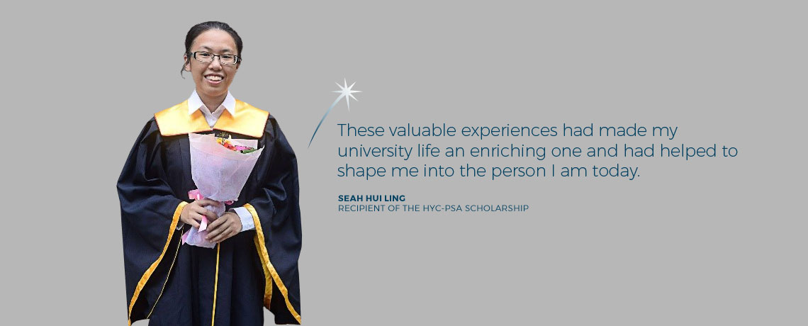 These valuable experiences had made my university life an enriching one and had helped to shape me into the person I am today. - Seah Hui Ling, recipient of the Howe Yoon Chong PSA Endowment Fund