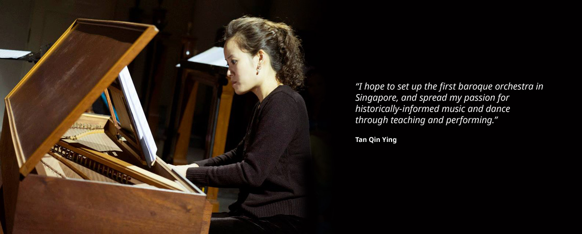 I hope to set up the first baroque orchestra in Singapore, and spread my passion for historically-informed music and dance through teaching and performing. - Tan Qin Ying, recipient of the Trailblazer General Fund